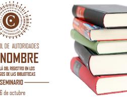 SEMINARIO CONTROL DE AUTORIDADES DE NOMBRE: MÁS ALLÁ DEL REGISTRO EN LOS CATÁLOGOS DE LAS BIBLIOTECAS